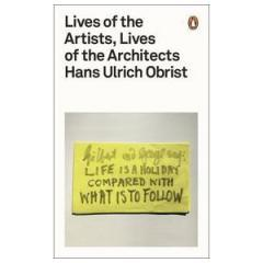 Lives of the Artists, Lives of the Architects by Hans Ulrich Obrist