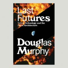 Last Futures: Nature, Technology, and the End of Architecture by Douglas Murphy